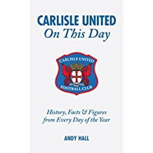 Carlisle United on This Day: History, Facts & Figures from Every Day of the Year: History, Facts and Figures from Every Day of the Year
