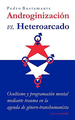 Androginizacion vs. Heteroarcado: Ocultismo y programacion mental mediante trauma en la agenda de genero-transhumanista par Pedro Bustamante