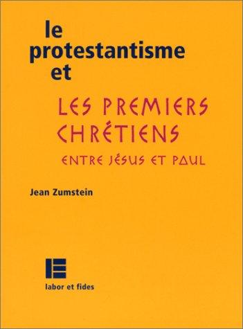 Le Protestantisme et les Premiers chrétiens entre Jésus et Paul par Jean Zumstein