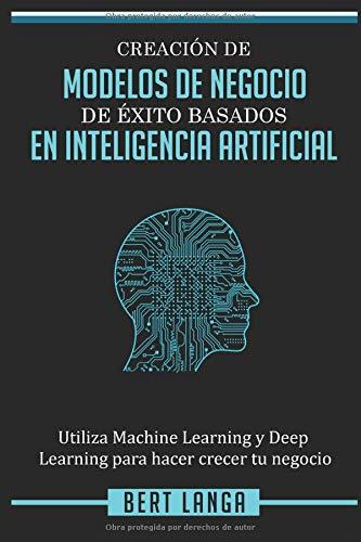 Creación de Modelos de Negocio de éxito basados en Inteligencia Artificial: Utiliza Machine Learning y Deep Learning para hacer crecer tu negocio (TENDENCIAS) por Bert Langa