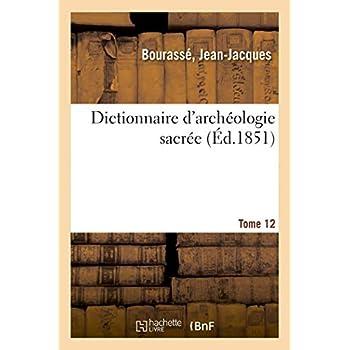 Dictionnaire d'archéologie sacrée, contenant, par ordre alphabétique, des notions sûres: et complètes sur les antiquités et les arts ecclésiastiques. Tome 12