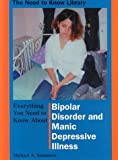 Everything You Need to Know About Bipolar Disorder and Manic Depressive Illness (Need to Know Library)