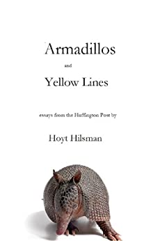 Armadillos and Yellow Lines: Essays from the Huffington Post (English Edition) par [Hilsman, Hoyt]