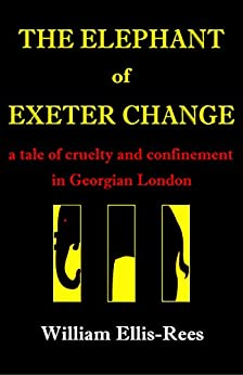 The Elephant of Exeter Change: A Tale of Cruelty and Confinement in Georgian London by [Ellis-Rees, William]