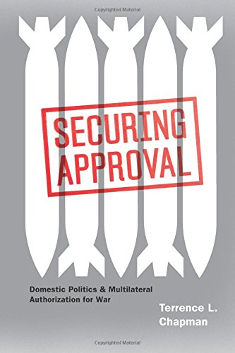 Securing Approval: Domestic Politics and Multilateral Authorization for War (Chicago Series on International and Domestic Institutions)