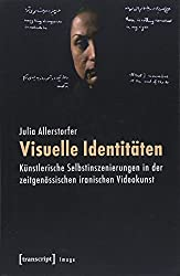 Visuelle Identitäten: Künstlerische Selbstinszenierungen in der zeitgenössischen iranischen Videokunst (Image, Bd. 95)