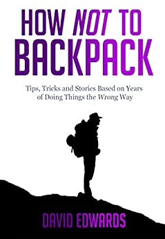 How Not to Backpack (Budget travel): Backpacking tips, tricks and stories based on years of doing things the wrong way (English Edition)