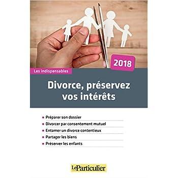 Divorce, préservez vos intérêts: Préparer son dossier. Divorcer par consentement mutuel. Entamer un divorce contentieux. Partager les biens. Préserver les enfants.