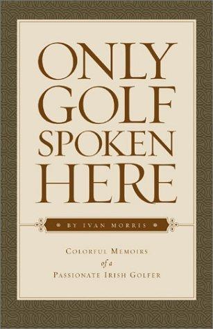 Only Golf Spoken Here: Colorful Memoirs of a Passionate Irish Golfer by Ivan Morris (2001-04-02) par Ivan Morris