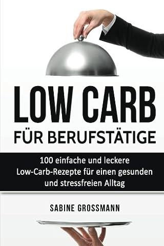 Low Carb für Berufstätige: 100 einfache und leckere Low-Carb-Rezepte für