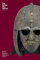 The Sutton Hoo Helmet (Objects in Focus)
