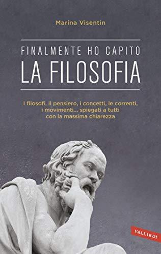 Finalmente ho capito! La Filosofia: I filosofi, il pensiero, i concetti, le correnti, i movimenti... spiegati a tutti con la massima chiarezza