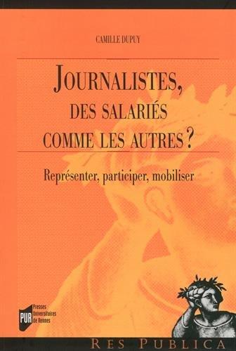 Journalistes, des salariés comme les autres ?: Représenter, participer, mobiliser. par Camille Dupuy