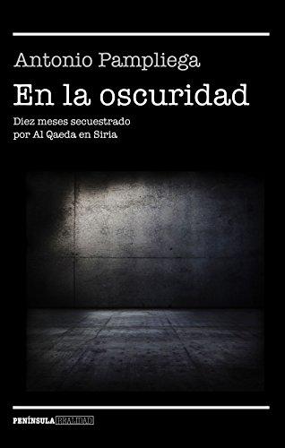 En la oscuridad: Diez meses secuestrado por Al Qaeda en Siria (REALIDAD) por Antonio Pampliega
