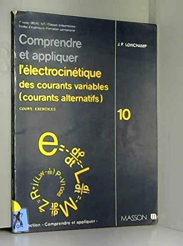 COMPRENDRE ET APPLIQUER L'ELECTROCINETIQUE DES COURANTS VARIABLES (COURANTS ALTERNATIFS). Tome 10, Cours et exercices