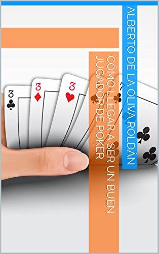 Cómo llegar a ser un buen jugador de poker por Alberto de la Oliva Roldán
