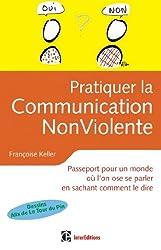 Pratiquer la Communication Non Violente : Passeport pour un monde où l'on ose se parler (Epanouissement)