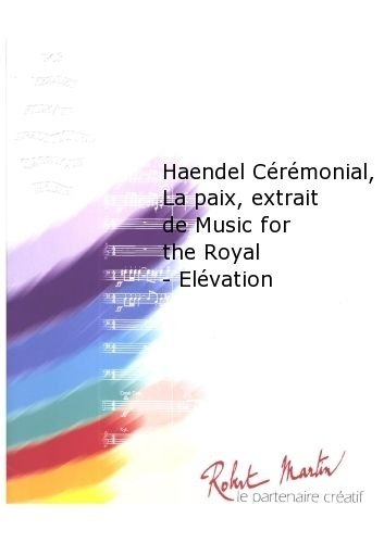 ROBERT MARTIN HAENDEL G F –MARTIN R –HAENDEL CRMONIAL  LA PAIX  EXTRAIT DE MUSIC FOR THE ROYAL–ELVATION CLASICA DE LA FRAGANCIA BLASINSTRUMENTEN ENSEMBLE