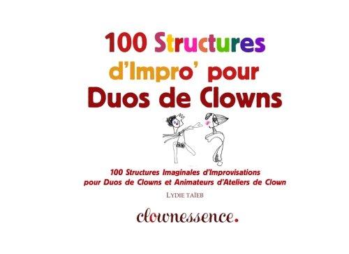 100 Structures d'Impro' pour Duos de Clowns: 100 Structures d'Improvisations pour Duos de Clowns et Animateurs d'Ateliers de Clown