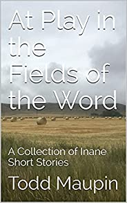 At Play in the Fields of the Word: A Collection of Inane Short Stories (English Edition)