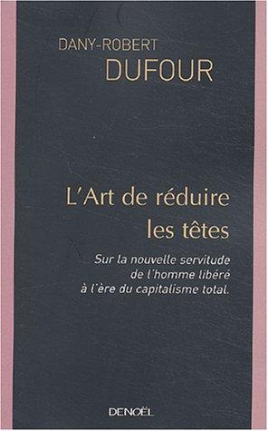 L'Art de réduire les têtes : Sur la nouvelle servitude de l'homme libéré à l'ère du capitalisme total