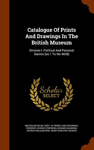 Catalogue Of Prints And Drawings In The British Museum: Division I. Political And Personal Satires (no.1 To No.4838)