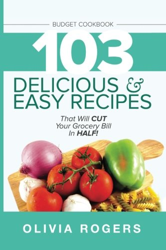 Budget Cookbook: 103 Delicious & Easy Recipes That Will CUT Your Grocery Bill in Half (Feed 4 for Under $10 A Meal)