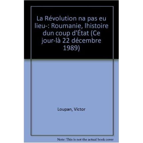 La révolution n'a pas eu lieu Roumanie : l histoire d un coup d état de VICTOR LOUPAN ( 22 novembre 1990 )