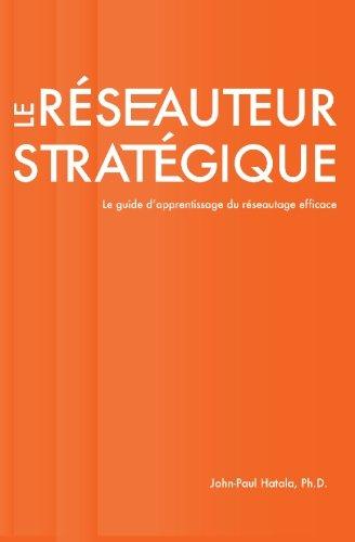 Le Reseauteur Strategique: Le Guide D'Apprentissage Du Reseautage Efficace par John-Paul Hatala Ph D
