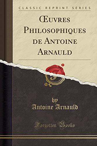 Oeuvres Philosophiques de Antoine Arnauld (Classic Reprint)