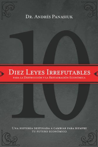 Diez leyes irrefutables para la destrucción y la restauración económica: Una historia destinada a cambiar para siempre tu futuro económico por Andrés Panasiuk