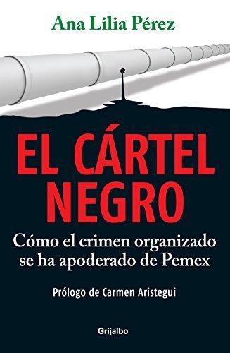 El cartel negro / The Black Cartel: Como el crimen organizado se ha apoderado de Pemex / How Organized Crime Owns Pemex (Spanish Edition) by Perez, Ana Lilia (2011) Paperback