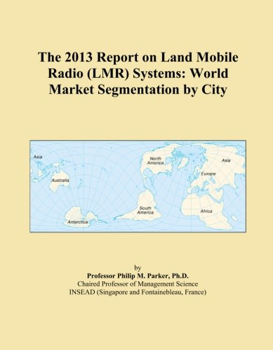 The 2013 Report on Land Mobile Radio (LMR) Systems: World Market Segmentation by City -