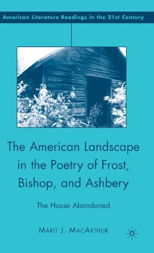The American Landscape in the Poetry of Frost, Bishop, and Ashbery: The House Abandoned (American Literature Readings in the Twenty-First Century) by Marit J. MacArthur (2008-07-15)