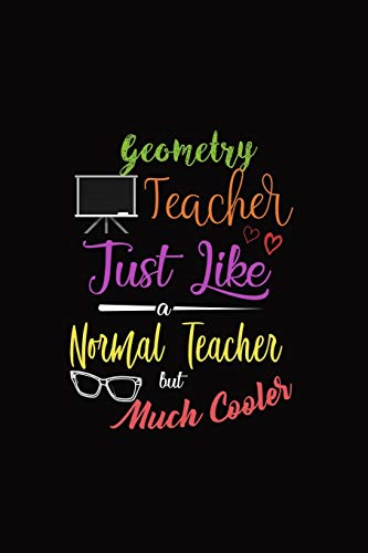 Geometry Teacher Just Like A Normal Teacher But Much Cooler: A 6 x 9 Inch Matte Softcover Paperback Notebook Journal With 120 Blank Lined Pages -