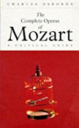 Complete Operas Of Mozart: A Critical Guide (The Complete Operas Series)
