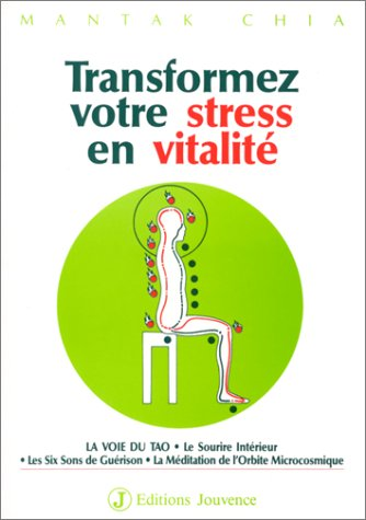 TRANSFORMEZ VOTRE STRESS EN VITALITE. : La Voie du Tao, le Sourire Intérieur, les Six Sons de Guérison, la Méditation de l'Orbite Microcosmique