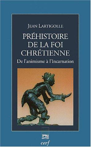 Préhistoire de la foi chrétienne : De l'animisme à l'Incarnation par Jean Lartigolle