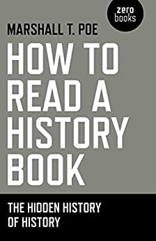 How to Read a History Book: The Hidden History Of History by [Poe, Marshall T.]
