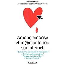 Amour, emprise et m@nipulation sur internet: Quels sont les mécanismes de l'escroquerie ? Comment le piège se referme ? Pourquoi devient-on victime ? Comment s'en sortir ?