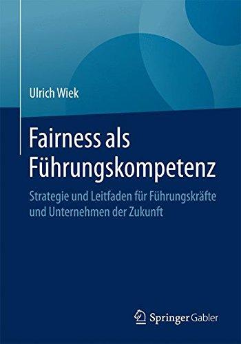 Fairness als Führungskompetenz: Strategie und Leitfaden für Führungskräfte und Unternehmen der Zukunft