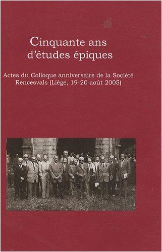 Cinquante ans d'tudes piques. Actes du Colloque anniversaire de la Socit Rencesvals (Lige, le 19-20 aot 2005)
