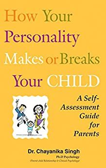 How your personality makes or breaks your child: A self assessment guide for parents by [Singh, Dr. Chayanika]