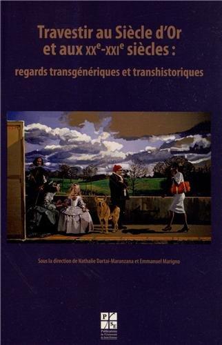 Travestir au Siècle d'Or et aux XXe-XXIe siècles : regards transgéniques et transhistoriques par Nathalie Dartai-Maranzana