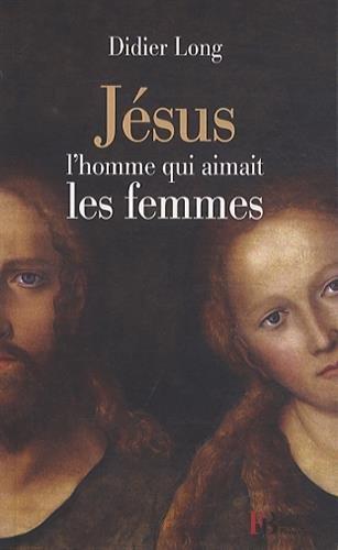 Jésus, l'homme qui aimait les femmes par Didier Long