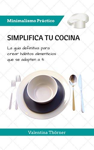 Simplifica tu Cocina: La guía definitiva para crear hábitos alimenticios que se adapten a ti (Minimalismo Práctico nº 1)