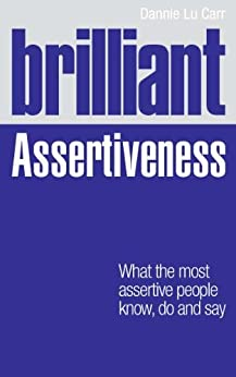 Brilliant Assertiveness: What the most assertive people know, do and say (Brilliant Lifeskills) by [Carr, Dannie Lu]
