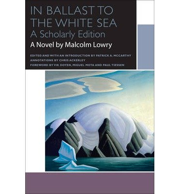 [(In Ballast to the White Sea)] [ By (author) Malcolm Lowry, Edited by Patrick A. McCarthy, Notes by Chris Ackerley, Foreword by Vik Doyen, Foreword by Miguel Mota, Foreword by Paul Tiessen ] [October, 2014]