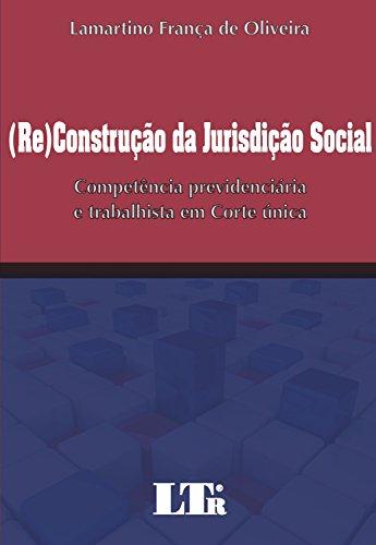 (Re)Construo da Jurisdio Social. Competncia Previdenciria e Trabalhista em Corte nica (Em Portuguese do Brasil)