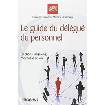 Le guide du délégué du personnel: Elections, missions, moyens d'action.
